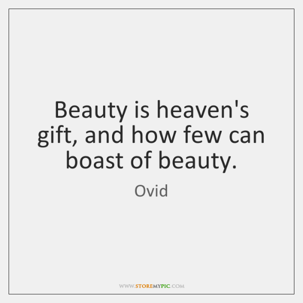 Beauty is heaven's gift, and how few can boast of beauty.