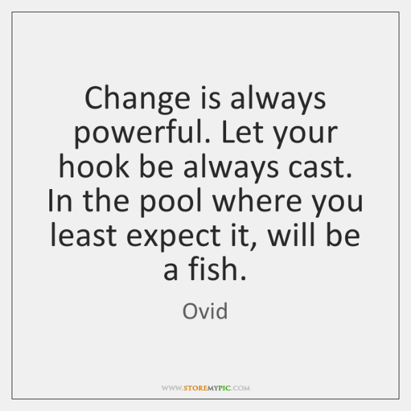 Change is always powerful. Let your hook be always cast.   In the ...