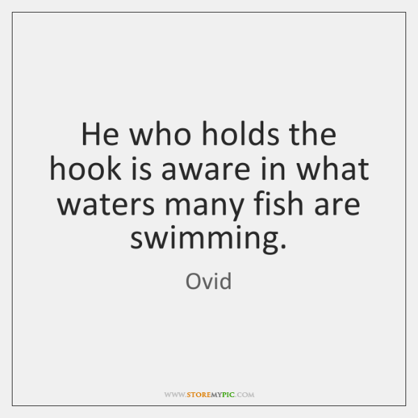 He who holds the hook is aware in what waters many fish ...
