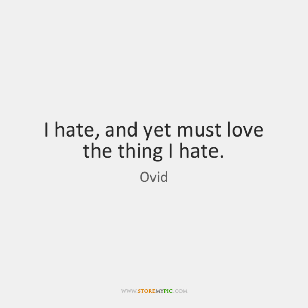 I hate, and yet must love the thing I hate.