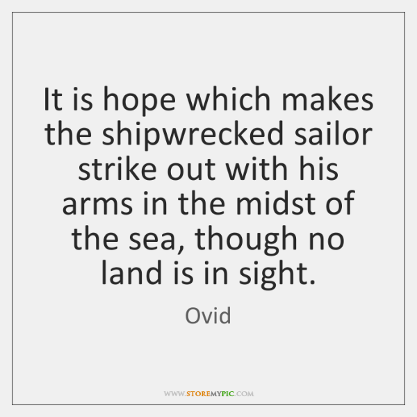 It is hope which makes the shipwrecked sailor strike out with his ...