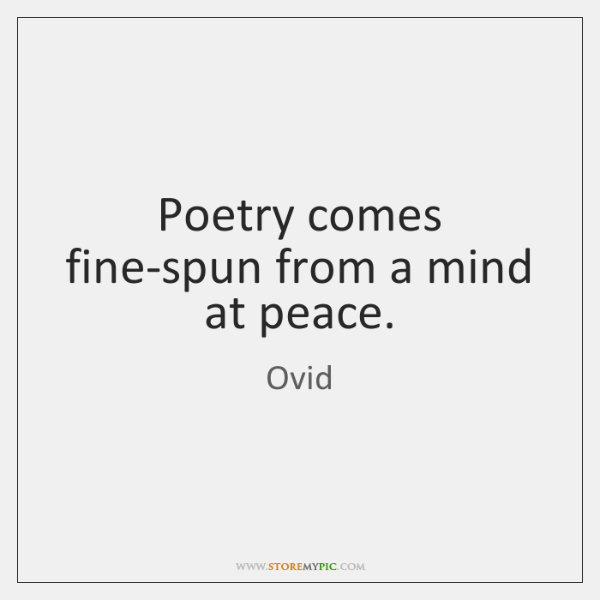 Poetry comes fine-spun from a mind at peace.