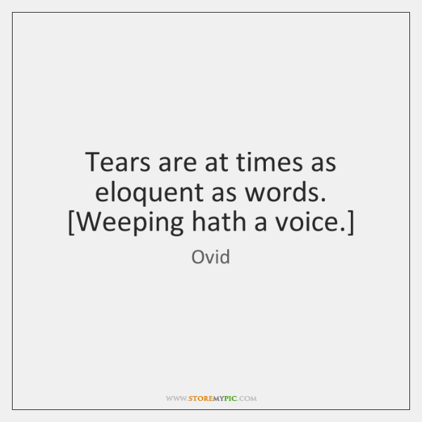 Tears are at times as eloquent as words. [Weeping hath a voice.]