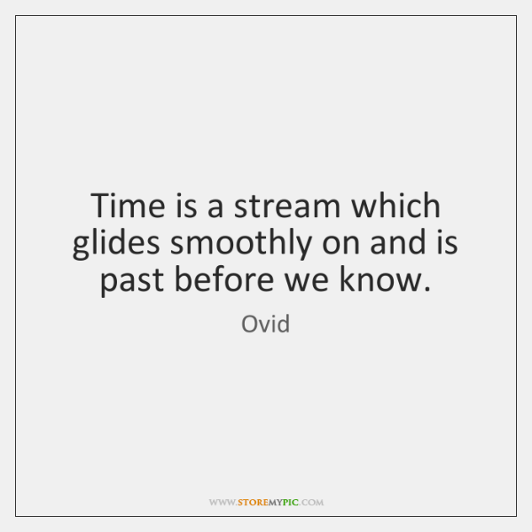Time is a stream which glides smoothly on and is past before ...