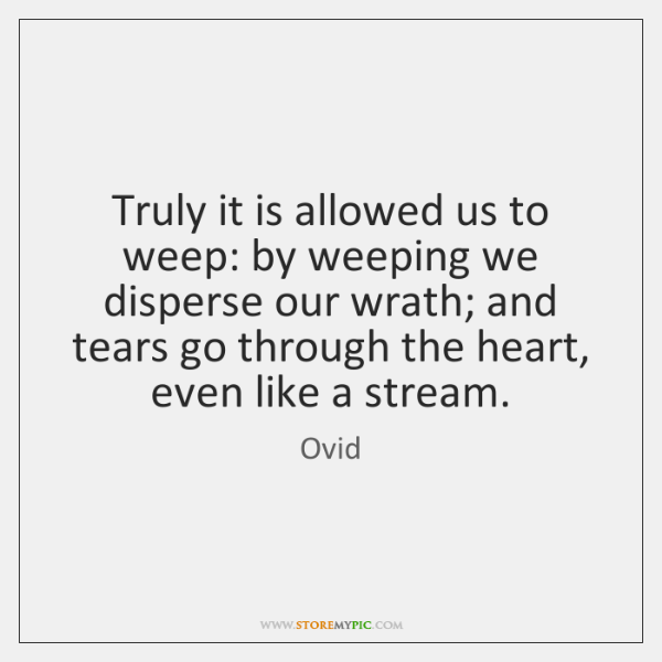 Truly it is allowed us to weep: by weeping we disperse our ...
