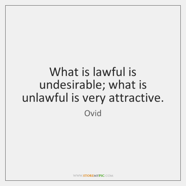 What is lawful is undesirable; what is unlawful is very attractive.