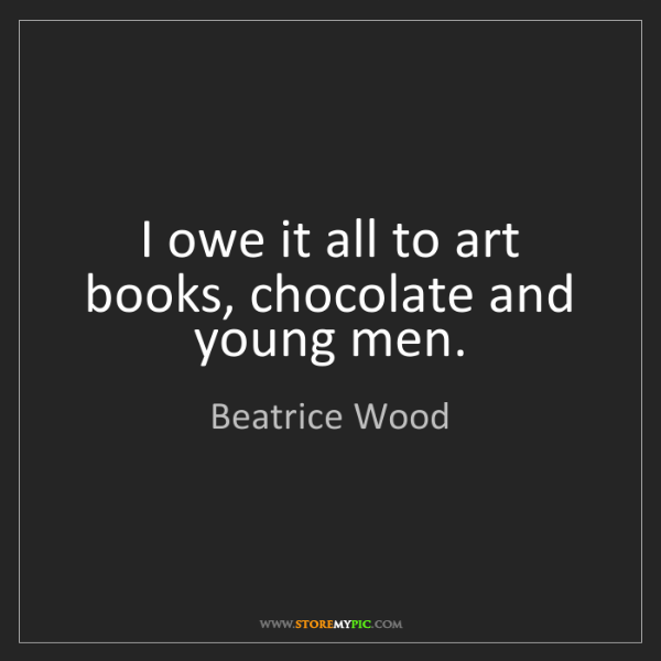 Beatrice Wood: I owe it all to art books, chocolate and young men.