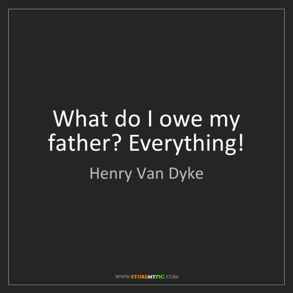Henry Van Dyke: What do I owe my father? Everything!