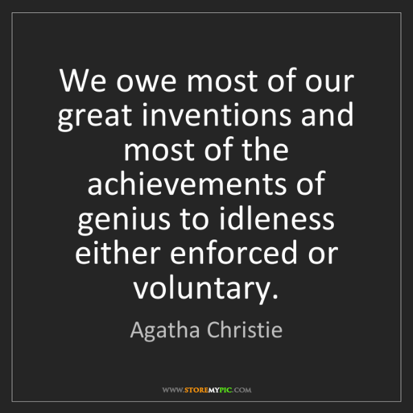Agatha Christie: We owe most of our great inventions and most of the achievements...