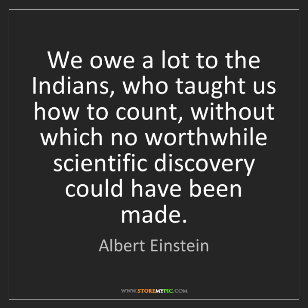 Albert Einstein: We owe a lot to the Indians, who taught us how to count,...
