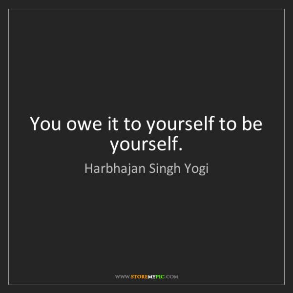 Harbhajan Singh Yogi: You owe it to yourself to be yourself.