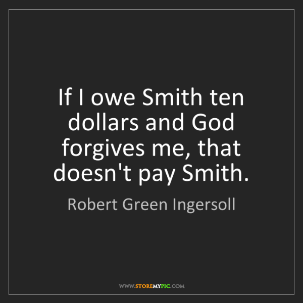 Robert Green Ingersoll: If I owe Smith ten dollars and God forgives me, that...