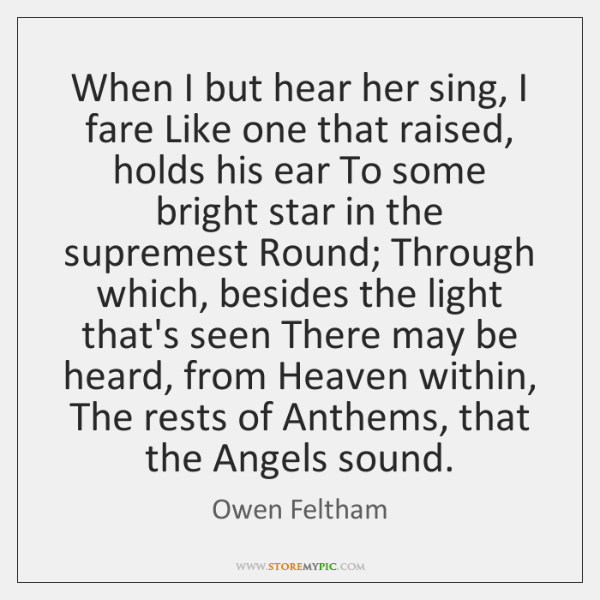 When I but hear her sing, I fare Like one that raised, ...