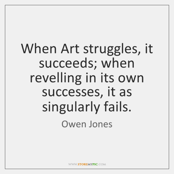 When Art struggles, it succeeds; when revelling in its own successes, it ...