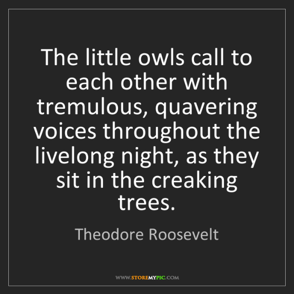 Theodore Roosevelt: The little owls call to each other with tremulous, quavering...