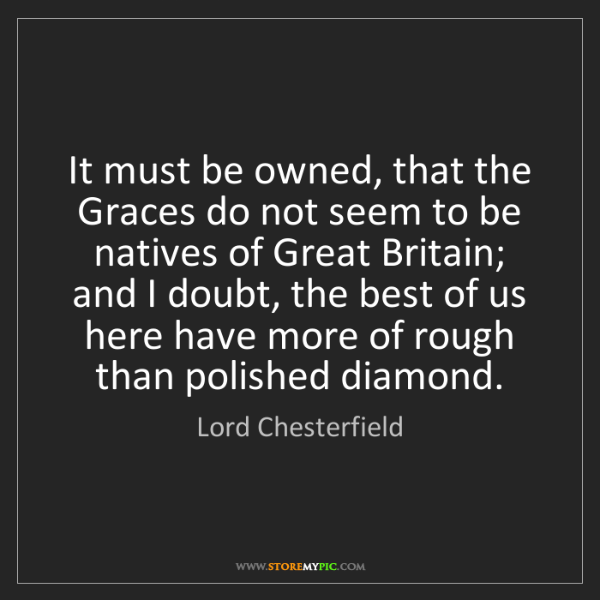 Lord Chesterfield: It must be owned, that the Graces do not seem to be natives...