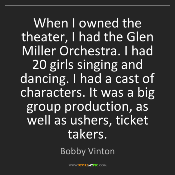 Bobby Vinton: When I owned the theater, I had the Glen Miller Orchestra....