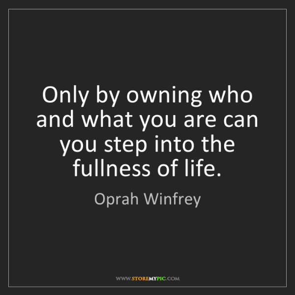 Oprah Winfrey: Only by owning who and what you are can you step into...