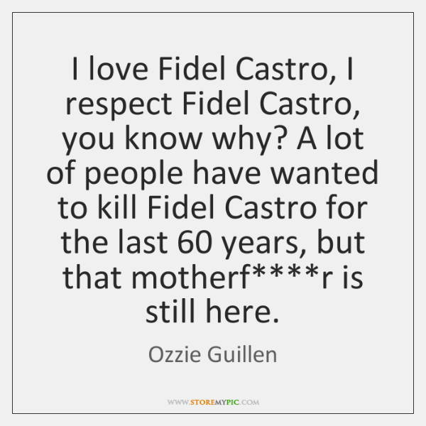 I love Fidel Castro, I respect Fidel Castro, you know why? A ...