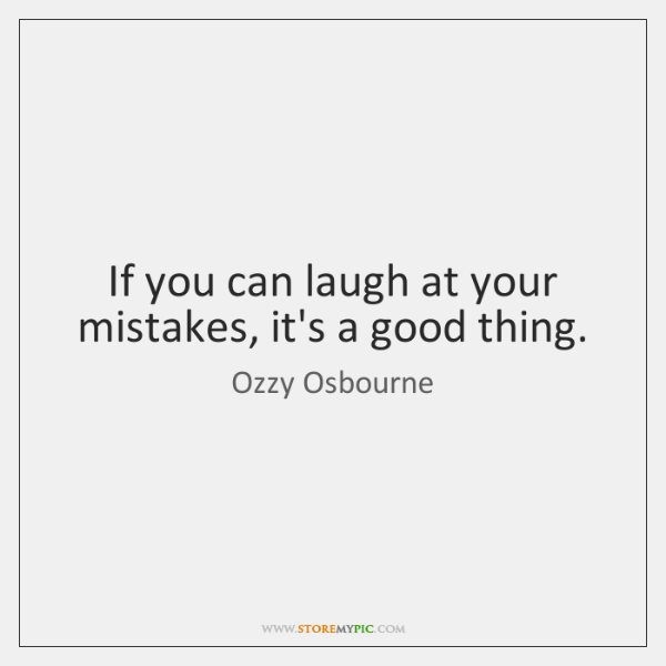If you can laugh at your mistakes, it's a good thing.