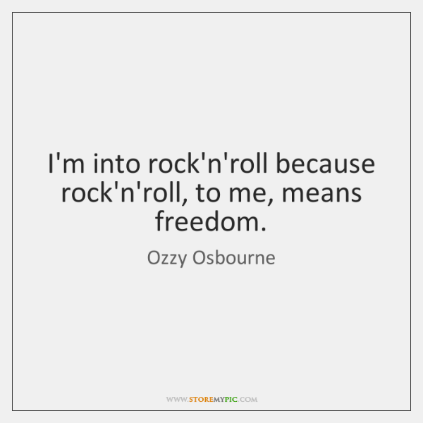 I'm into rock'n'roll because rock'n'roll, to me, means freedom.