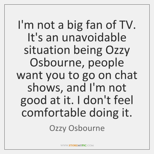 I'm not a big fan of TV. It's an unavoidable situation being ...