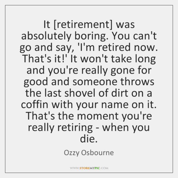 It [retirement] was absolutely boring. You can't go and say, 'I'm retired ...