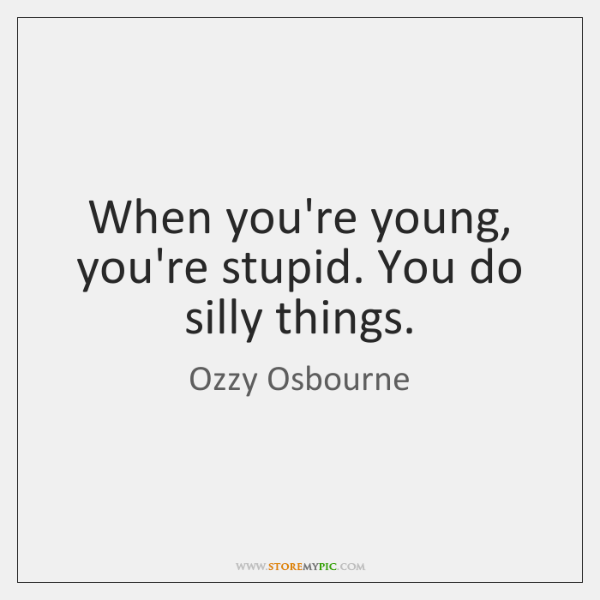 When you're young, you're stupid. You do silly things.