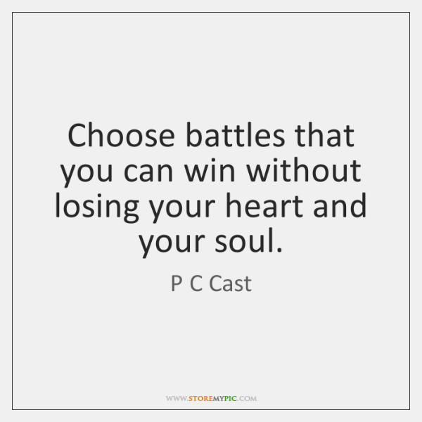 Choose battles that you can win without losing your heart and your ...