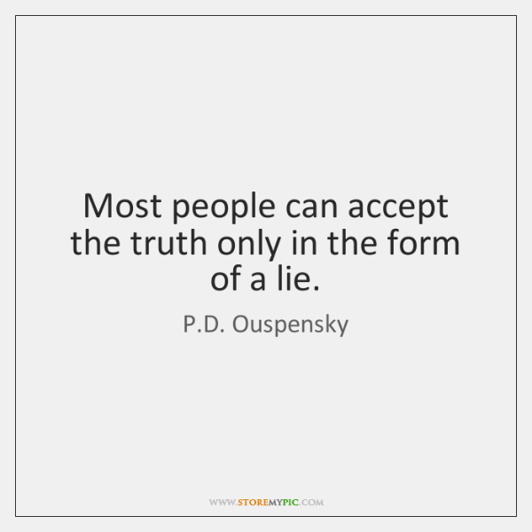Most people can accept the truth only in the form of a ...