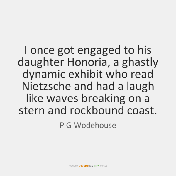 I once got engaged to his daughter Honoria, a ghastly dynamic exhibit ...