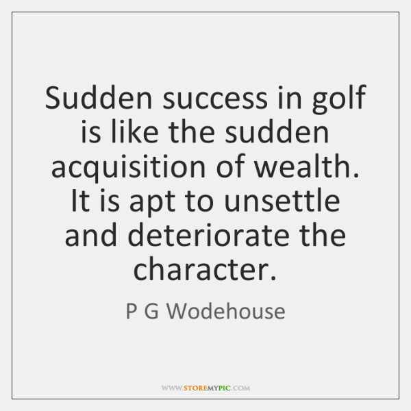 Sudden success in golf is like the sudden acquisition of wealth. It ...