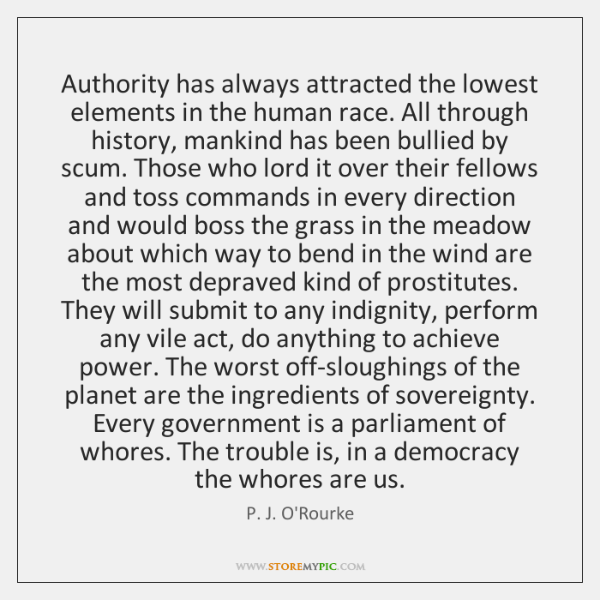 Authority has always attracted the lowest elements in the human race. All ...