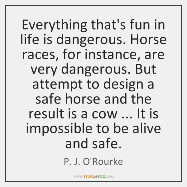 Everything that's fun in life is dangerous. Horse races, for instance, are ...