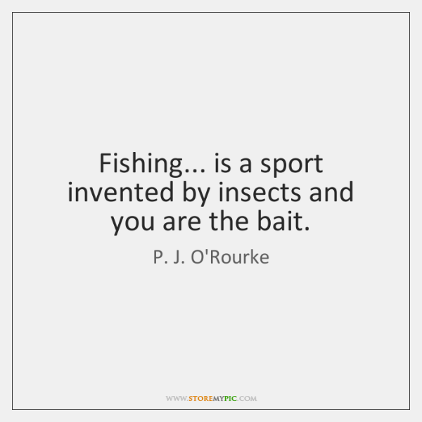 Fishing... is a sport invented by insects and you are the bait.