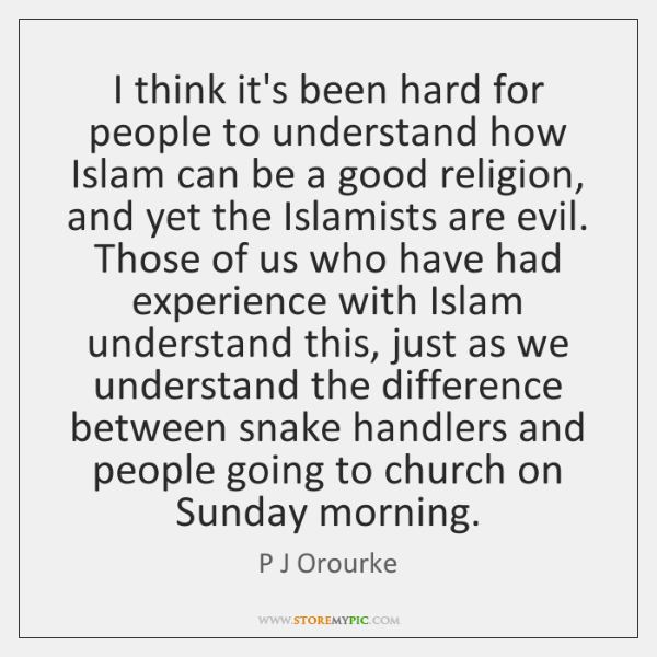 I think it's been hard for people to understand how Islam can ...