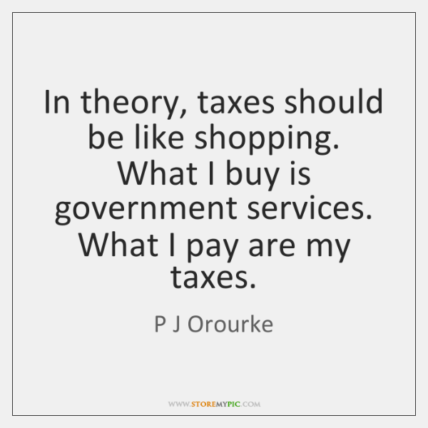 In theory, taxes should be like shopping. What I buy is government ...