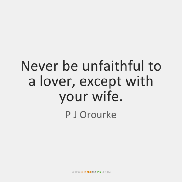 Never be unfaithful to a lover, except with your wife.