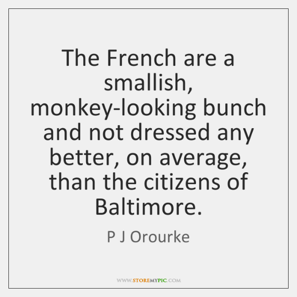 The French are a smallish, monkey-looking bunch and not dressed any better, ...