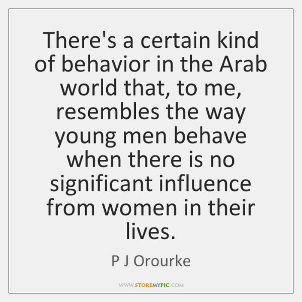 There's a certain kind of behavior in the Arab world that, to ...
