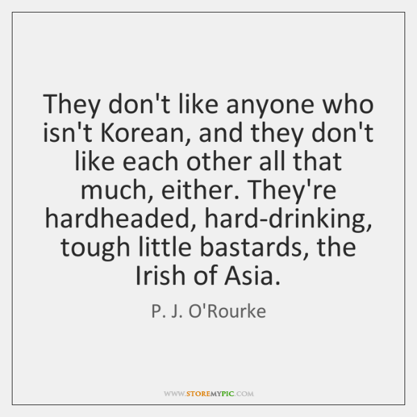 They don't like anyone who isn't Korean, and they don't like each ...