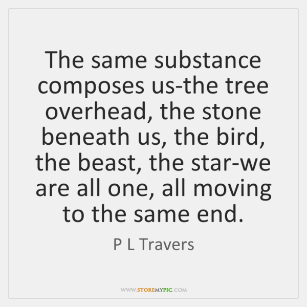The same substance composes us-the tree overhead, the stone beneath us, the ...