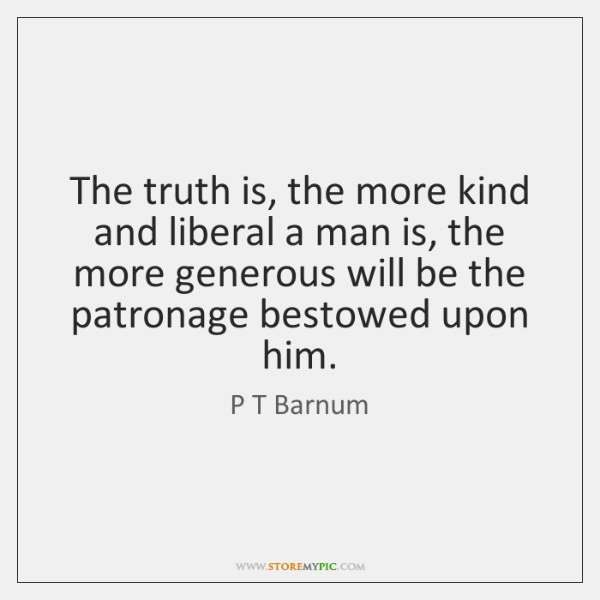 The truth is, the more kind and liberal a man is, the ...