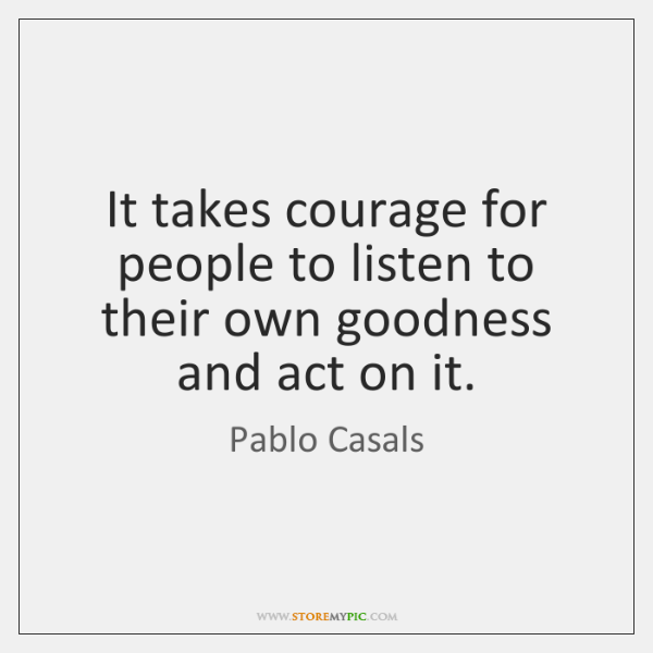 It takes courage for people to listen to their own goodness and ...