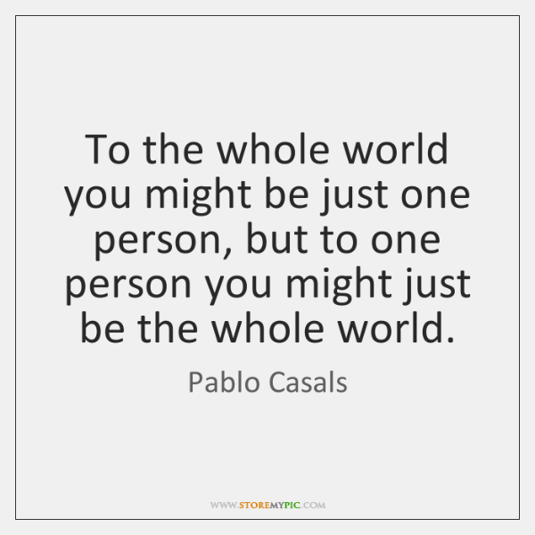 To the whole world you might be just one person, but to ...