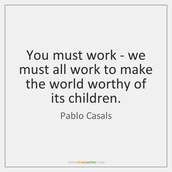 You must work - we must all work to make the world ...