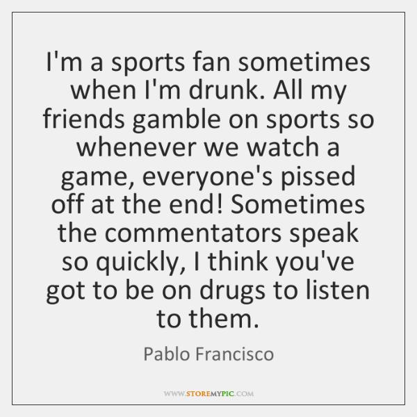 I'm a sports fan sometimes when I'm drunk. All my friends gamble ...