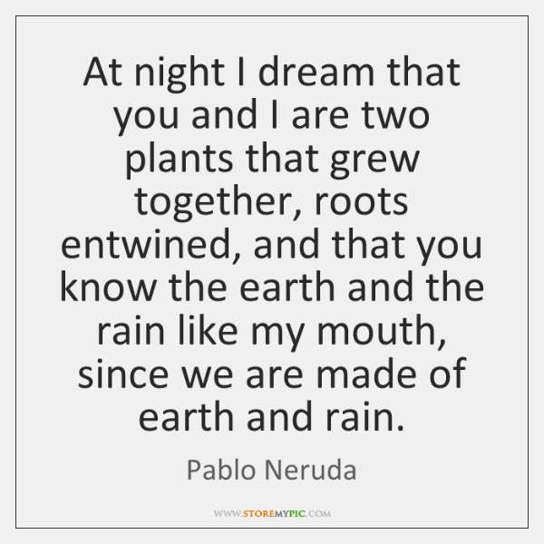 At night I dream that you and I are two plants that ...