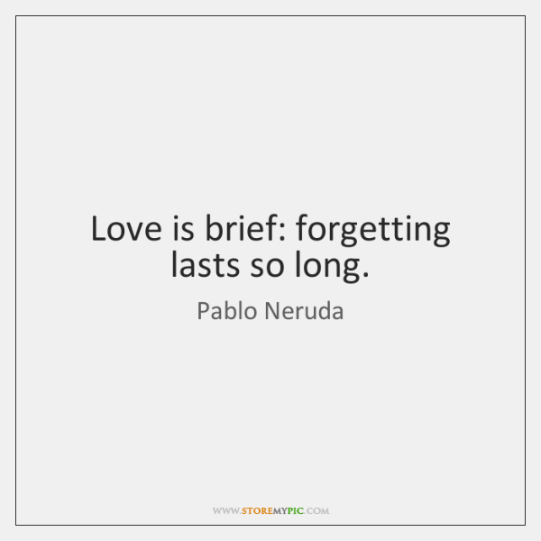 Love is brief: forgetting lasts so long.