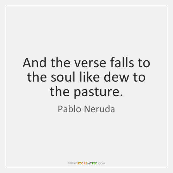 And the verse falls to the soul like dew to the pasture.